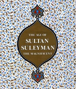 THE AGE OF SULTAN SULEYMAN THE MAGNIFICENT. Esin Atil
