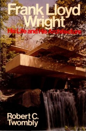 FRANK LLOYD WRIGHT; His Life and Architecture. Robert C. Twombly