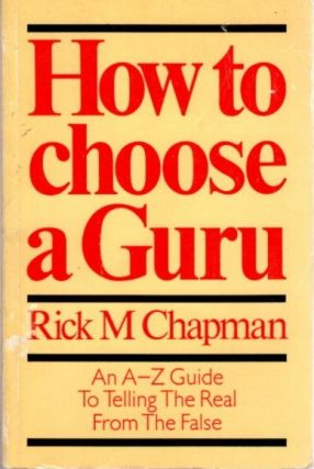 HOW TO CHOOSE A GURU; An A to Z Guide To Telling the Real From the False. Rick M. Chapman