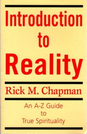 INTRODUCTION TO REALITY; An A-Z Guide to True Spirituality. Rick M. Chapman