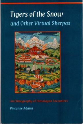 TIGERS OF THE SNOW AND OTHER VIRTUAL SHERPAS; An Ethnography of Himalayan Encounters. Vincanne Adams