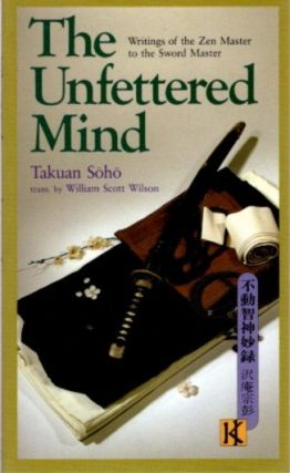 THE UNFETTERED MIND; Writings of the Zen Master to the Sword Master. Takuan Soho
