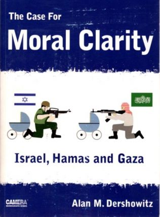THE CASE FOR MORAL CLARITY; Israel, Hamas and Gaza. Alan M. Dershowitz