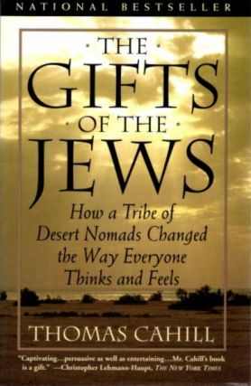 THE GIFTS OF THE JEWS; How a Tribe of Desert Nomads Changed the Way Everyone Thinks and Feels....