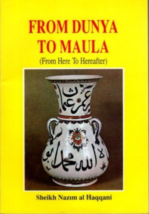 FROM DUNYA TO MAULA; (From Here to Hereafter). Huhammed Nazim al-Haqqani