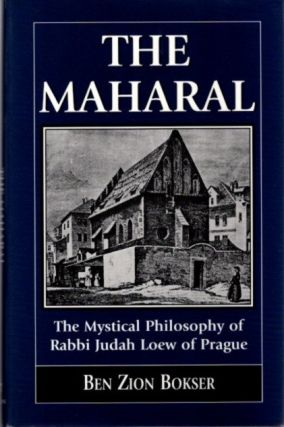 THE MAHARAL; The Mystical Philosophy of Rabbi Judah Loew of Prague. Ben Zion Bokser