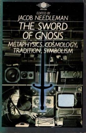 THE SWORD OF GNOSIS: METAPHYSICS, COSMOLOGY, TRADITION, SYMBOLISM. Jacob Needleman