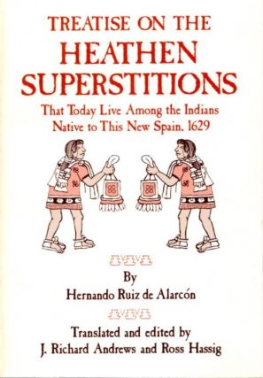 TREATISE ON THE HEATHEN SUPERSTITIONS THAT TODAY LIVE AMONG THE INDIANS NATIVE TO THIS NEW SPAIN,...