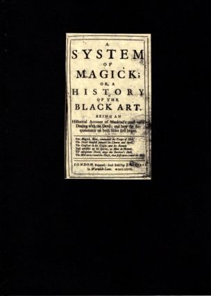 A SYSTEM OF MAGICK;; or, a History of the Black Art. Being an Historical Account of Mankind's most early Dealing with the Devil; and how the Acquaintance on both Sides first began