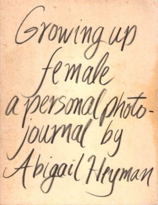 GROWING UP FEMALE; A Personal Photojournal. Abigail Heyman