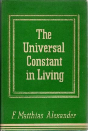 THE UNIVERSAL CONSTANT IN LIVING. F. Matthias Alexander