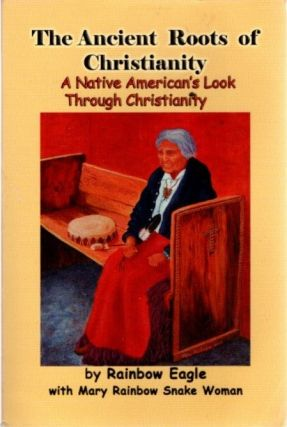 THE ANCIENT ROOTS OF CHRISTIANITY; A Native American's Look Through Christianity. Rainbow Eagle,...