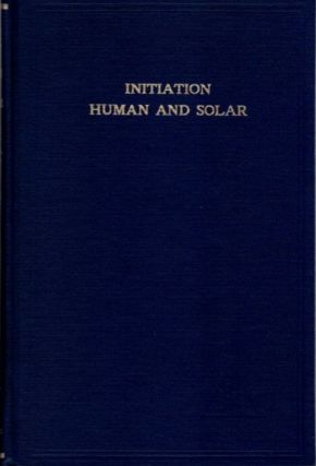 INITIATION HUMAN AND SOLAR. Alice A. Bailey