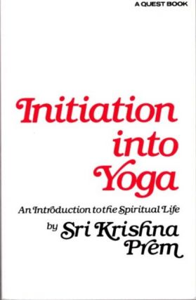 INITIATION INTO YOGA; An Introduction to the Spiritual Life. Sri Krishna Prem
