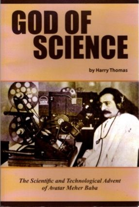 GOD OF SCIENCE; The Scientific and Technological Advent of Avatar Meher Baba. Harry Thomas