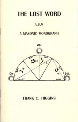 THE LOST WORD A.U.M.; A Masonic Monograph. Frank C. Higgins
