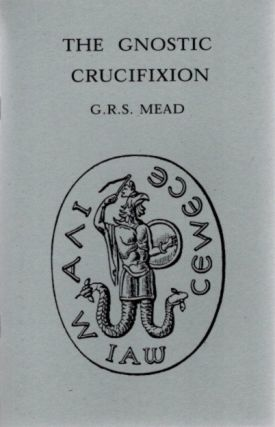 THE GNOSTIC CRUCIFIXION. G. R. S. Mead