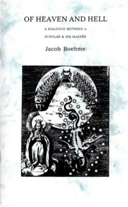 OF HEAVEN AND HELL; A Dialogue Between a Scholar & His Master. Jacob Boehme