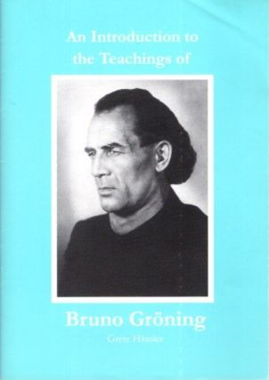 AN INTRODUCTION TO THE TEACHINGS OF BRUNO GRONING. Grete Hausler