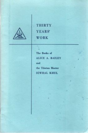 THIRTY YEARS' WORK; The Books of Alice A Bailey and the Tibetan Master Djwhal Khul. Alice A. Bailey