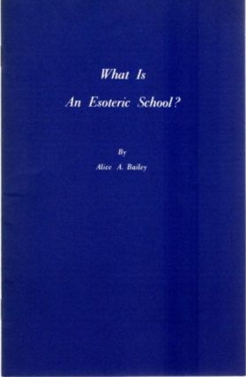 WHAT IS AN ESOTERIC SCHOOL? Alice A. Bailey