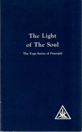 THE LIGHT OF THE SOUL; The Yoga Sutras of Patanjali. Alice A. Bailey