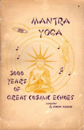 MANTRA YOGA; 3000 Years of Great Cosmic Echoes. Simon Kasdin, Compiler