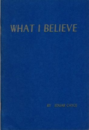 WHAT I BELIEVE. Edgar Cayce