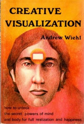CREATIVE VISUALIZATION; How To Unlock the Secret Powers Of Mind And Body For Full Realization And...