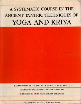 A SYSTEMATIC COURSE IN THE ANCIENT TANTRIC TECHNIQUES OF YOGA AND KRIYA. Swami Satyananda Saraswati