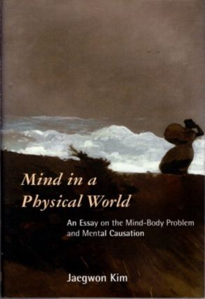 MIND IN A PHYSICAL WORLD; An Essay on the Mind-Body Problem and Mental Causation. Jaegwon Kim