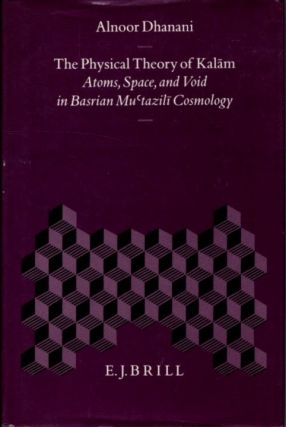 THE PHYSICAL THEORY OF KALAM; Atoms, Space, and Void in Basrian Mu'tazili Cosmology. Alnoor Dhanani