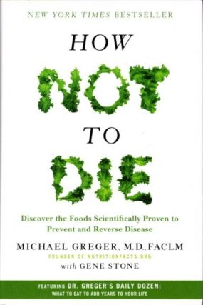 HOW NOT TO DIE; Discover the Foods Scientifically Proven to Prevent and Reverse Disease. Stone...