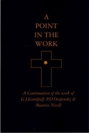 A POINT IN THE WORK.; A Continuation of the Work of G.I. Gurdjieff, P.D. Ouspensky & Maurice Nicoll