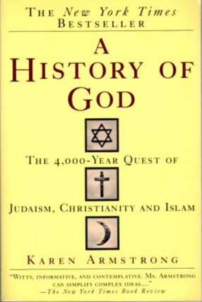 A HISTORY OF GOD; The 4,000-Year Quest of Judaism, Christianity and Islam. Karen Armstrong