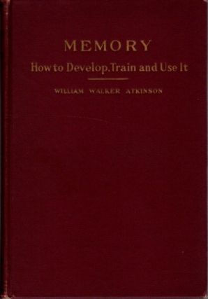 MEMORY; How to Develop, Train and Use It. William Walker Atkinson