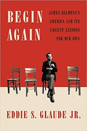 BEGIN AGAIN; James Baldwin's America and Its Urgent Lessons for Our Own. Eddie S. Glaude, Jr
