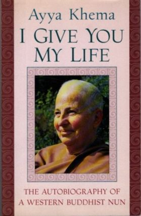 I GIVE YOU MY LIFE; The Autobiography of a Western Buddhist Nun. Ayya Khema