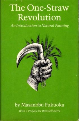 THE ONE STRAW REVOLUTION; An Introduction to Natural Farming. Masanobu Fukuoka, Wendell Berry, pref