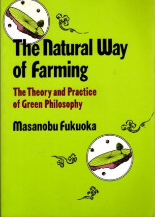THE NATURAL WAY OF FARMING; The Theory and Practice of Green Philosophy. Masanobu Fukuoka
