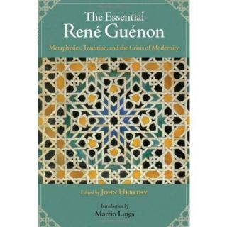 THE ESSENTIAL RENE GUENON; Metaphysics, Tradition, and the Crisis of Modernity. Rene Guenon, John...