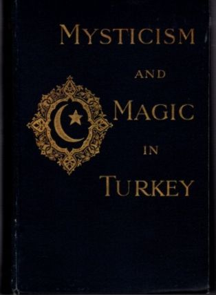 MYSTICISM AND MAGIC IN TURKEY: AN ACCOUNT OF THE RELIGIOUS DOCTRINES, MONASTIC ORGANISATION, AND...