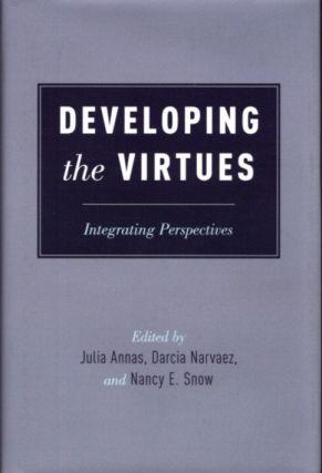 DEVELOPING THE VIRTUES: Integrating Perspectives. Julia Annas, Darcia Narvaez, Nancy E. Snow
