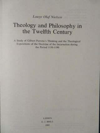 THEOLOGY AND PHILOSOPHY IN THE TWELFTH CENTURY: A Study of Gilbert Porreta's Thinking and the Theological Expositions of the Doctrine of the Incarnation during the Period 1130 - 1180