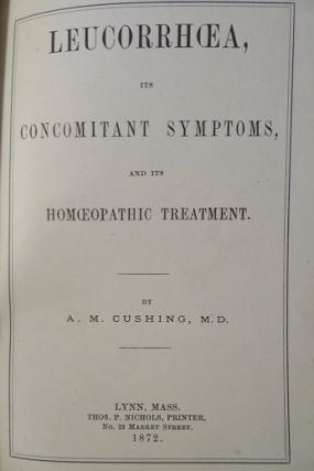 LEUCORRHOEA ITS CONCOMITANT SYMPTOMS AND ITS HOMOEOPATHIC TREATMENT. A. M. Cushing, Alvin Matthew