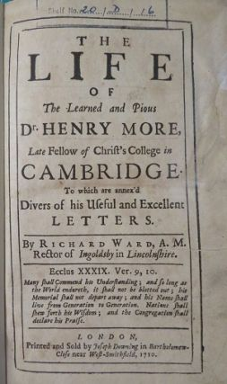 THE LIFE OF THE LEARNED AND PIOUS DR. HENRY MORE: Late fellow of Christ's College in Cambridge. To which are annex'd divers of his useful and excellent letters
