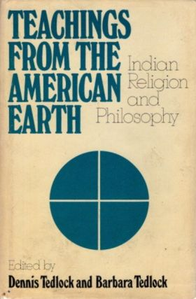 TEACHINGS FROM THE AMERICAN EARTH: Indian Religion and Philosophy. Dennis and Barbara Tedlock