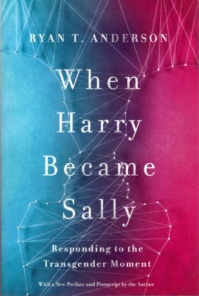 WHEN HARRY BECAME SALLY: Responding to the Transgender Moment. Ryan Anderson