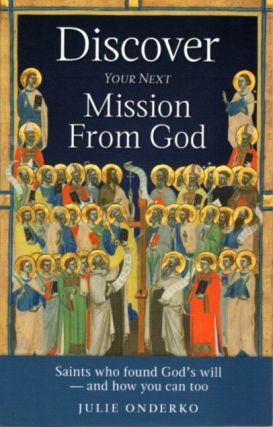 DISCOVER YOUR NEXT MISSION FROM GOD: Saints Who Found God's Will ? and How You Can Too. Julie...