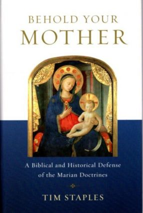 BEHOLD YOUR MOTHER: A Biblical and Historical Defense of the Marian Doctrines. Tim Staples